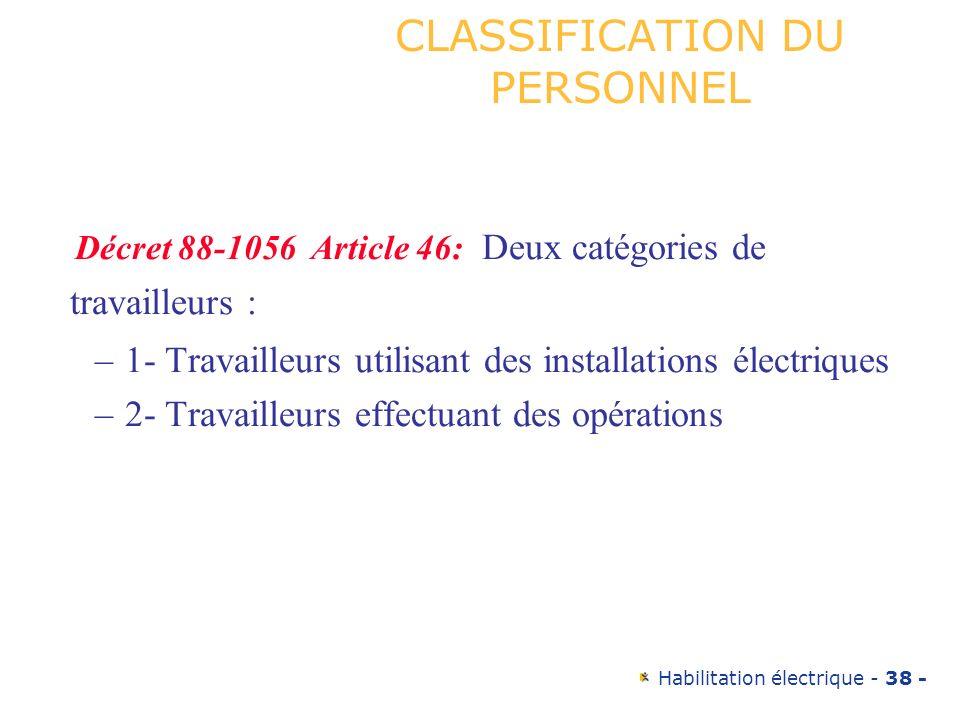 Habilitation électrique - 38 - CLASSIFICATION DU PERSONNEL Décret 88-1056 Article 46: Deux catégories de travailleurs : –1- Travailleurs utilisant des