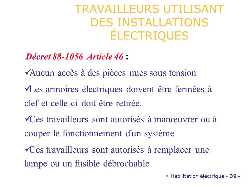 Habilitation électrique - 39 - TRAVAILLEURS UTILISANT DES INSTALLATIONS ÉLECTRIQUES Décret 88-1056 Article 46 : Aucun accès à des pièces nues sous ten