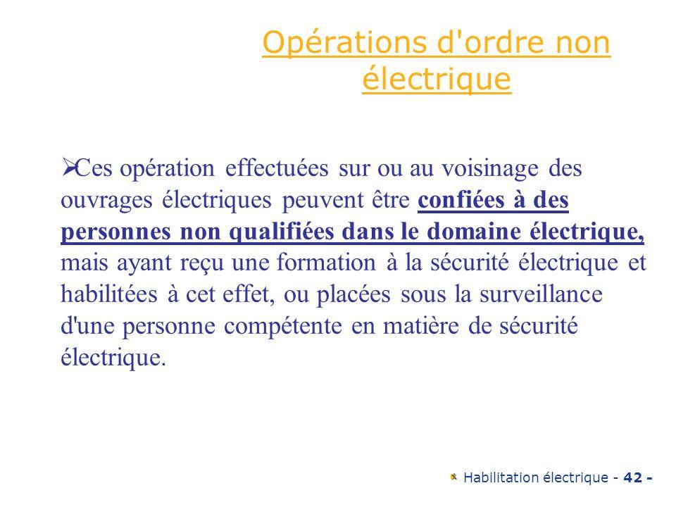 Habilitation électrique - 42 - Opérations d'ordre non électrique Ces opération effectuées sur ou au voisinage des ouvrages électriques peuvent être co