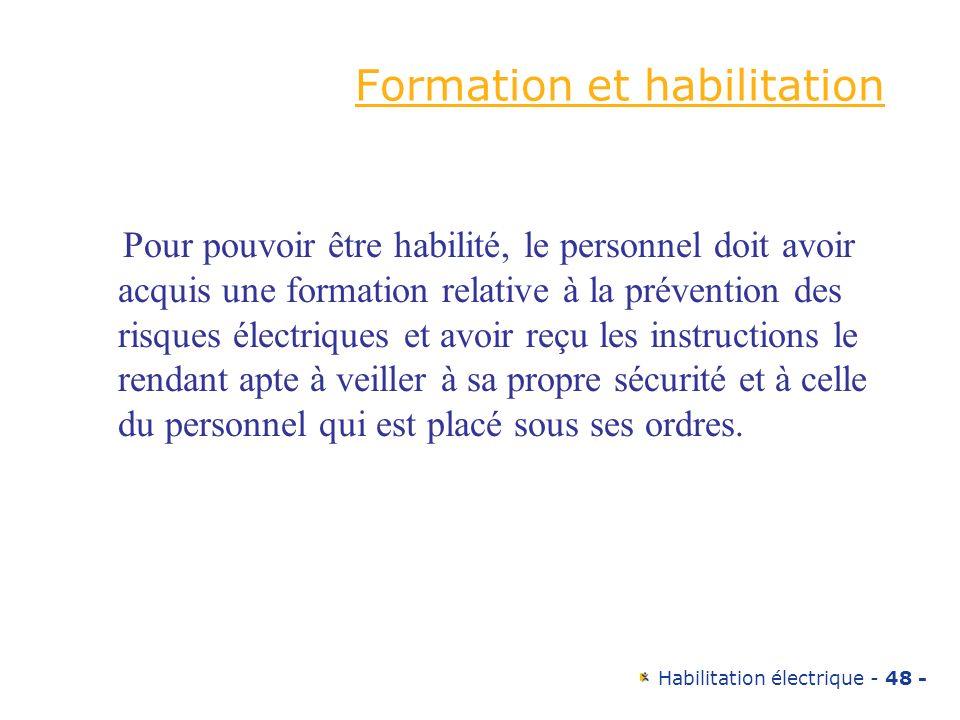 Habilitation électrique - 48 - Formation et habilitation Pour pouvoir être habilité, le personnel doit avoir acquis une formation relative à la préven