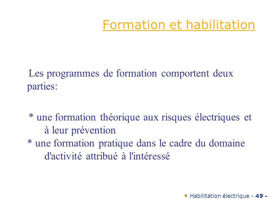 Habilitation électrique - 49 - Formation et habilitation Les programmes de formation comportent deux parties: * une formation théorique aux risques él