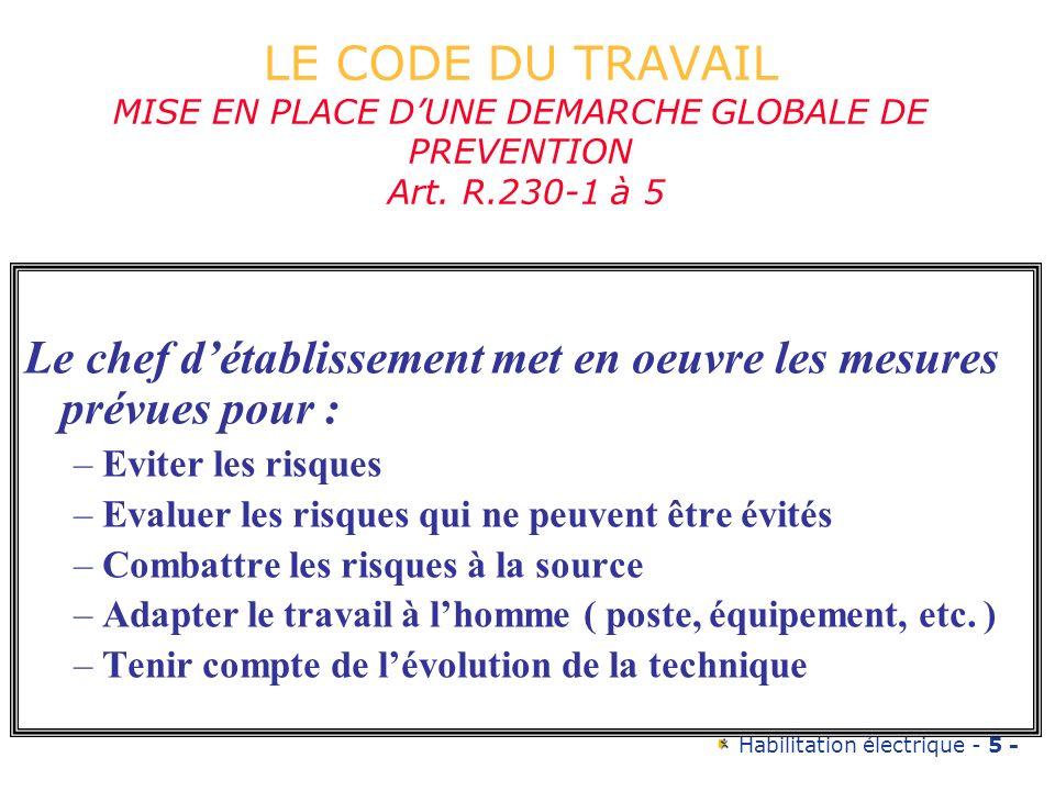 Habilitation électrique - 5 - LE CODE DU TRAVAIL MISE EN PLACE DUNE DEMARCHE GLOBALE DE PREVENTION Art. R.230-1 à 5 Le chef détablissement met en oeuv