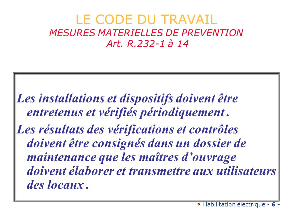 Habilitation électrique - 6 - LE CODE DU TRAVAIL MESURES MATERIELLES DE PREVENTION Art. R.232-1 à 14 Les installations et dispositifs doivent être ent