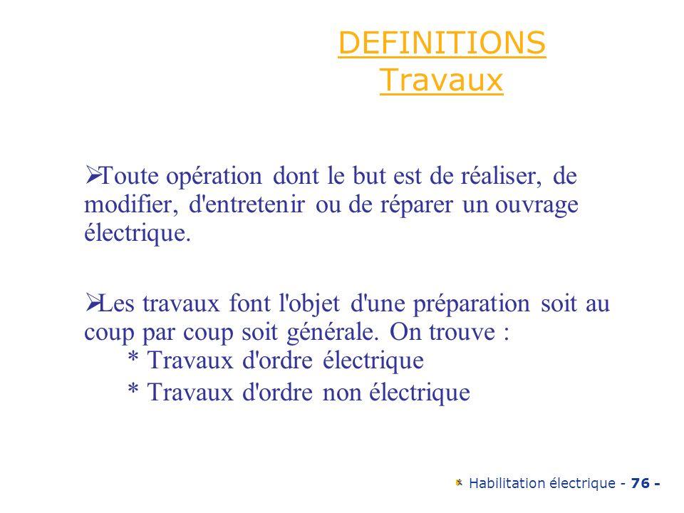 Habilitation électrique - 76 - DEFINITIONS Travaux Toute opération dont le but est de réaliser, de modifier, d'entretenir ou de réparer un ouvrage éle