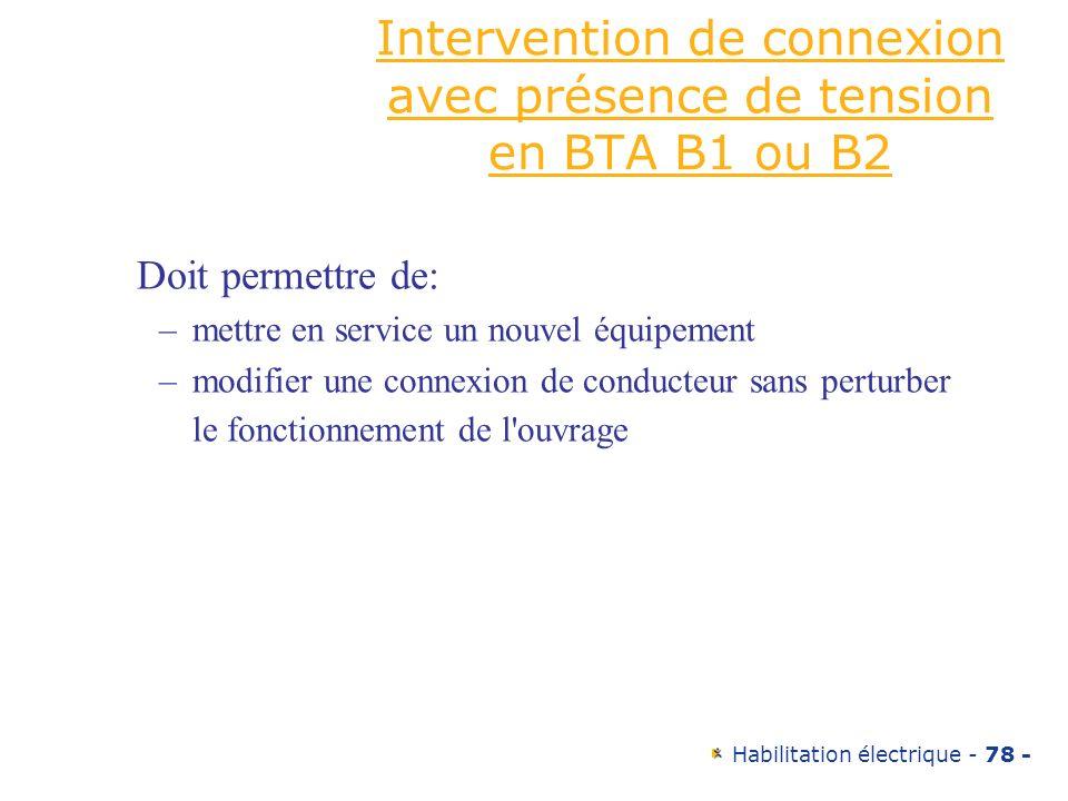 Habilitation électrique - 78 - Intervention de connexion avec présence de tension en BTA B1 ou B2 Doit permettre de: –mettre en service un nouvel équi