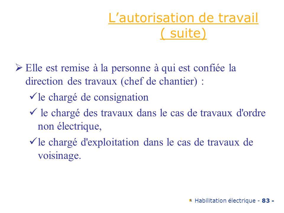 Habilitation électrique - 83 - Lautorisation de travail ( suite) Elle est remise à la personne à qui est confiée la direction des travaux (chef de cha