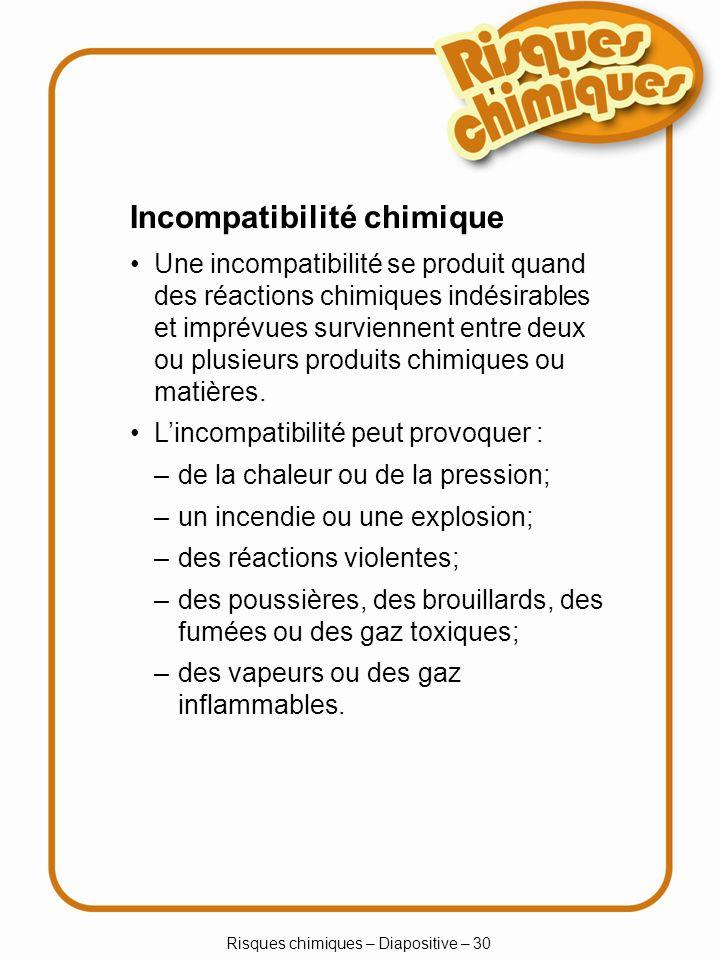 Risques chimiques – Diapositive – 30 Incompatibilité chimique Une incompatibilité se produit quand des réactions chimiques indésirables et imprévues s