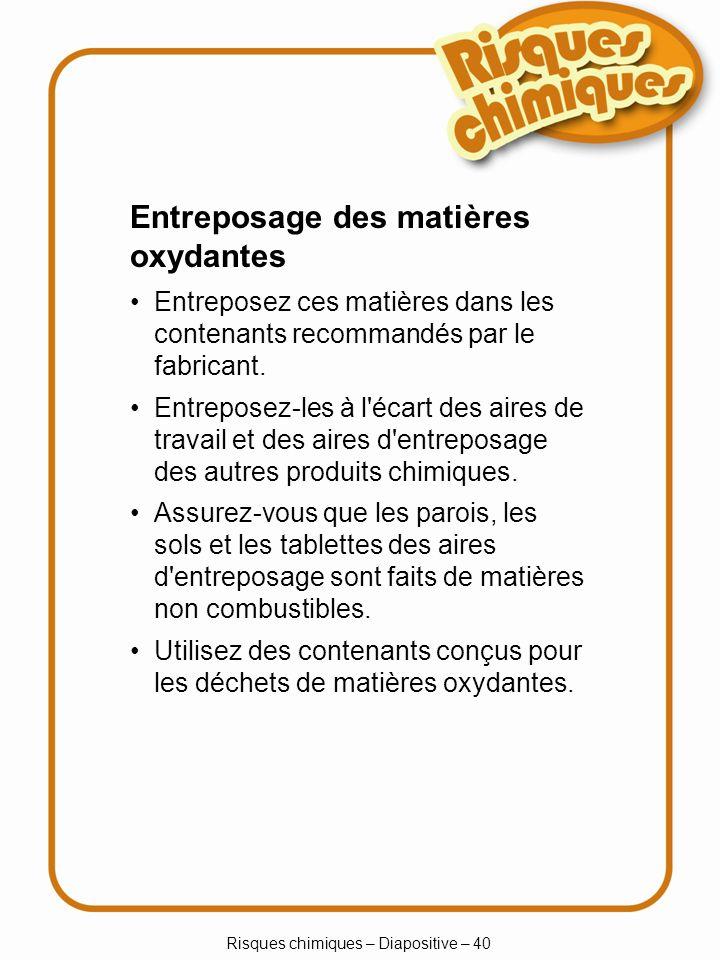 Risques chimiques – Diapositive – 40 Entreposage des matières oxydantes Entreposez ces matières dans les contenants recommandés par le fabricant. Entr