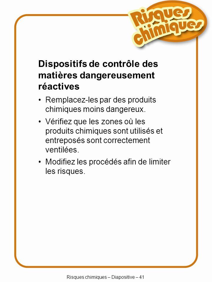 Risques chimiques – Diapositive – 41 Dispositifs de contrôle des matières dangereusement réactives Remplacez-les par des produits chimiques moins dang