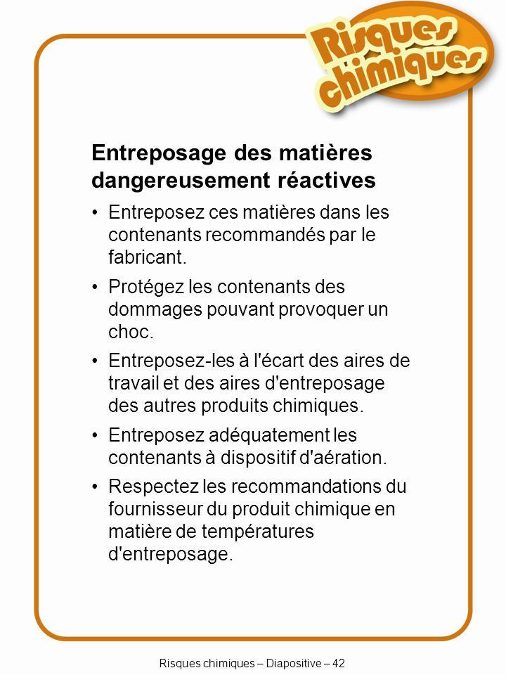 Risques chimiques – Diapositive – 42 Entreposage des matières dangereusement réactives Entreposez ces matières dans les contenants recommandés par le