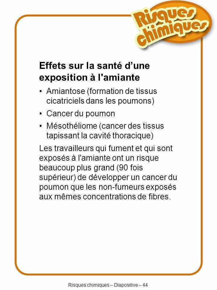 Risques chimiques – Diapositive – 44 Amiantose (formation de tissus cicatriciels dans les poumons) Cancer du poumon Mésothéliome (cancer des tissus ta