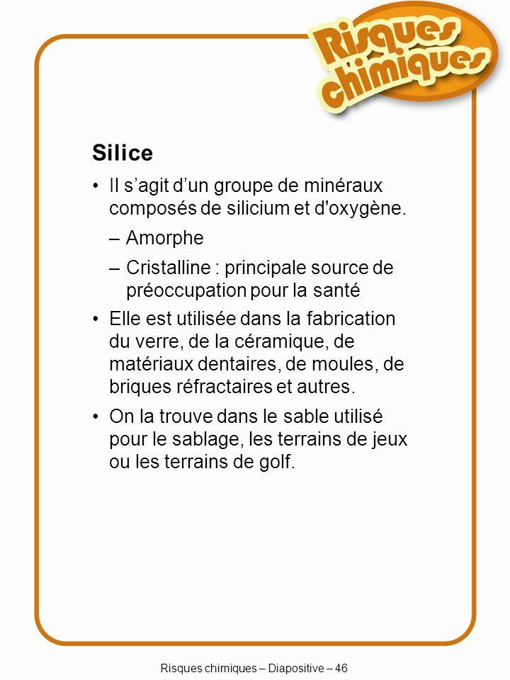 Risques chimiques – Diapositive – 46 Silice Il sagit dun groupe de minéraux composés de silicium et d'oxygène. –Amorphe –Cristalline : principale sour