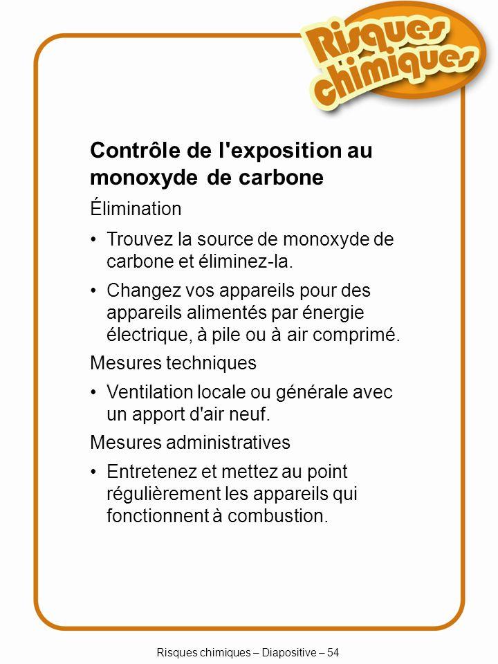 Risques chimiques – Diapositive – 54 Trouvez la source de monoxyde de carbone et éliminez-la. Changez vos appareils pour des appareils alimentés par é