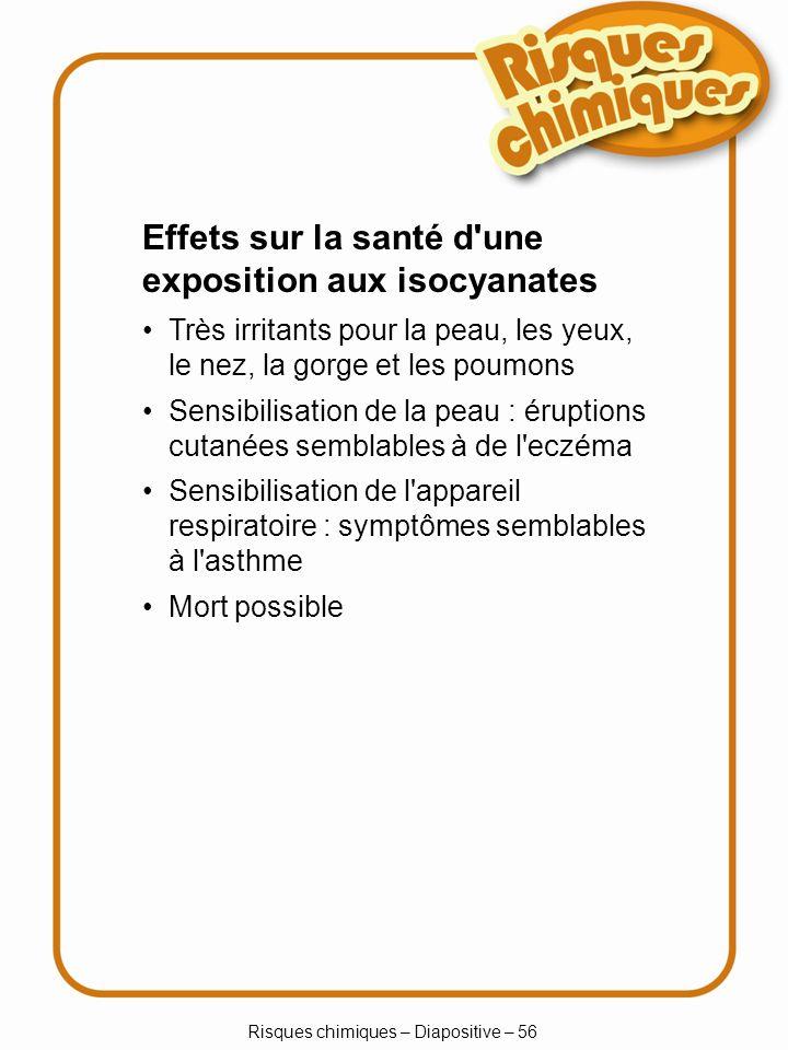 Risques chimiques – Diapositive – 56 Très irritants pour la peau, les yeux, le nez, la gorge et les poumons Sensibilisation de la peau : éruptions cut