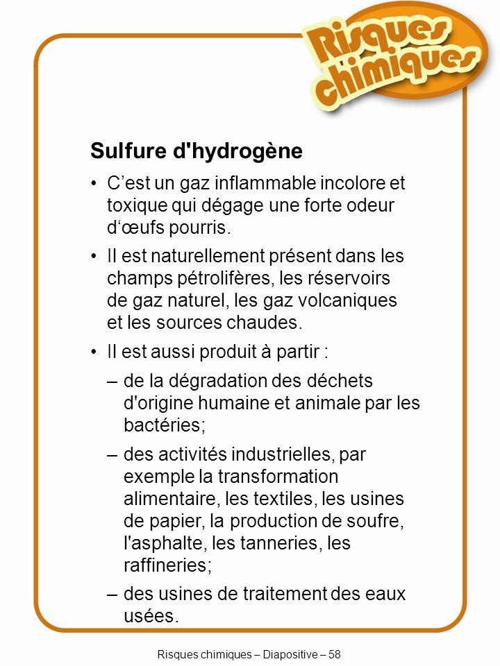 Risques chimiques – Diapositive – 58 Sulfure d'hydrogène Cest un gaz inflammable incolore et toxique qui dégage une forte odeur dœufs pourris. Il est