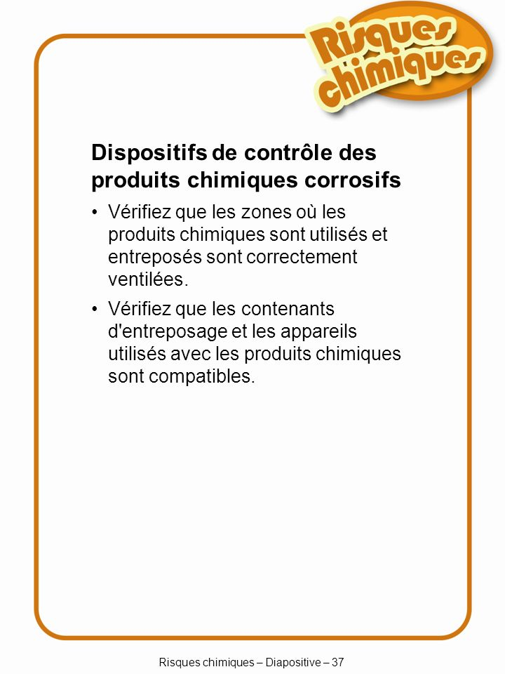 Risques chimiques – Diapositive – 38 Entreposage des produits chimiques corrosifs Vérifiez que les parois et les tablettes sont résistantes à la corrosion.