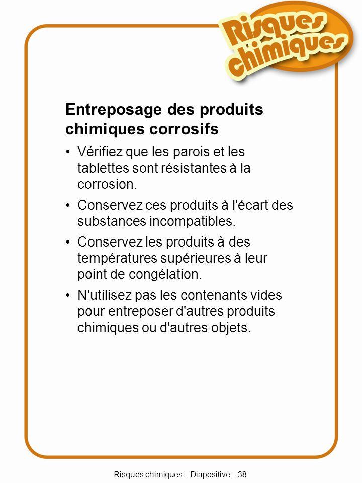 Risques chimiques – Diapositive – 38 Entreposage des produits chimiques corrosifs Vérifiez que les parois et les tablettes sont résistantes à la corro