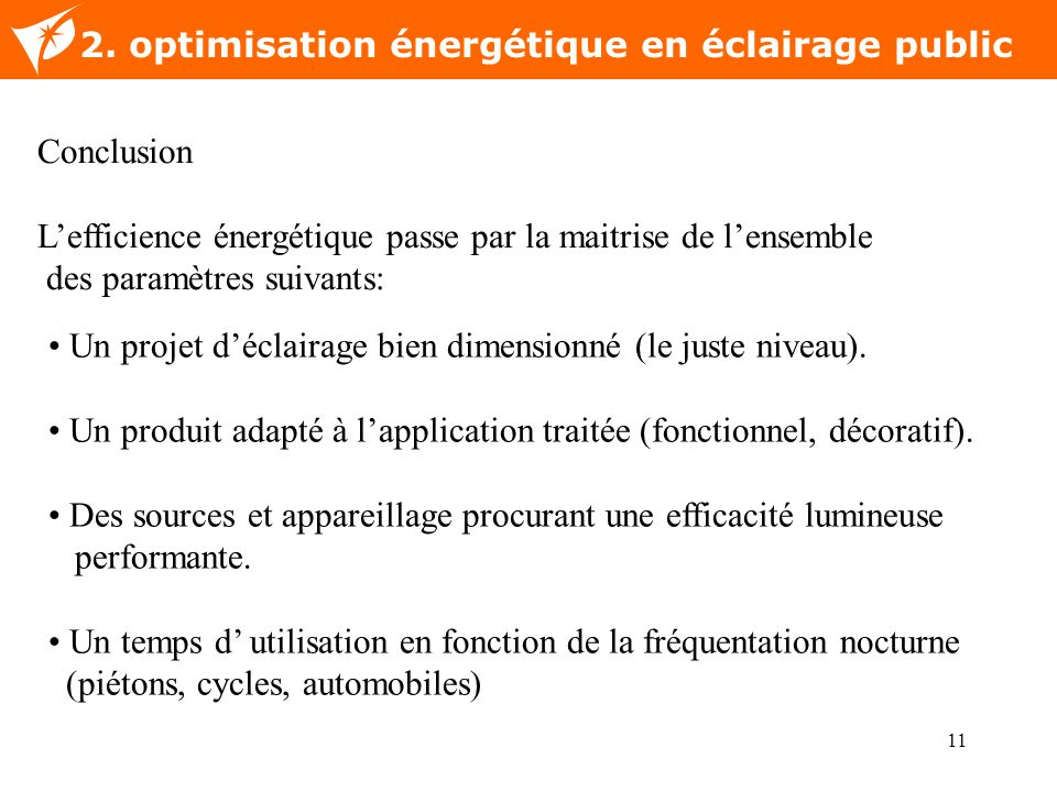 11 2. optimisation énergétique en éclairage public Conclusion Lefficience énergétique passe par la maitrise de lensemble des paramètres suivants: Un p