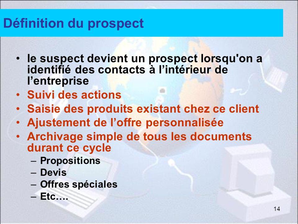 14 Définition du prospect le suspect devient un prospect lorsqu'on a identifié des contacts à lintérieur de lentreprise Suivi des actions Saisie des p