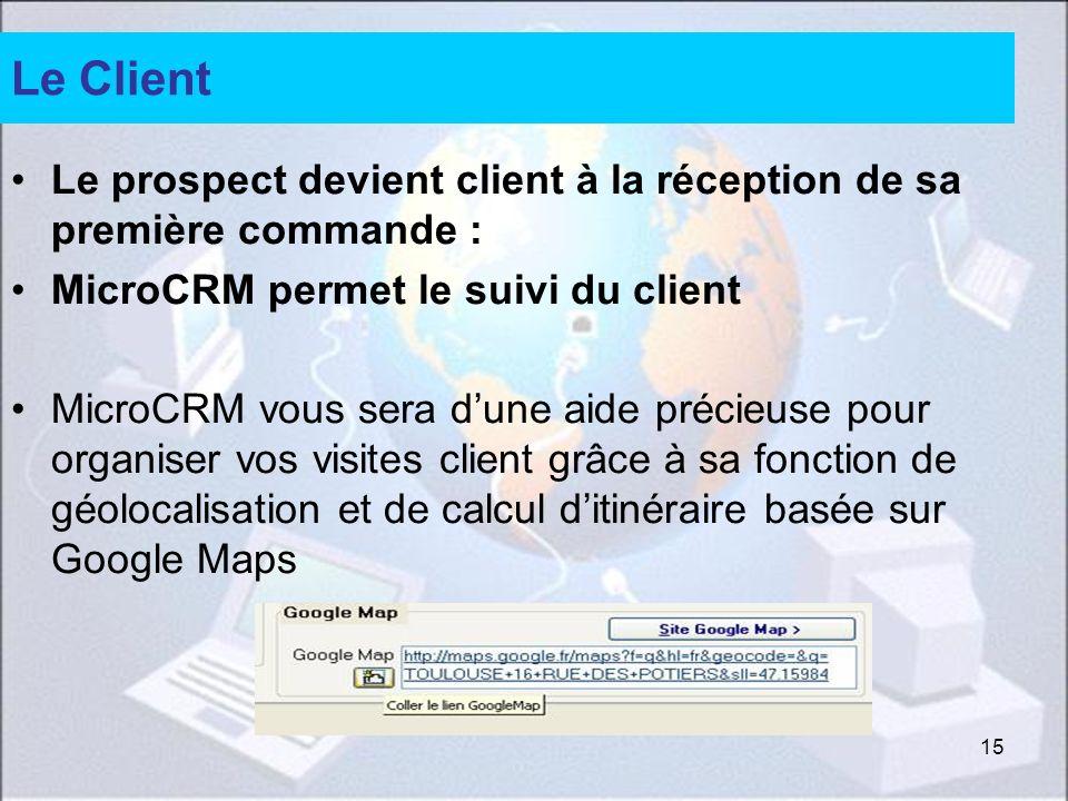 15 Le Client Le prospect devient client à la réception de sa première commande : MicroCRM permet le suivi du client MicroCRM vous sera dune aide précieuse pour organiser vos visites client grâce à sa fonction de géolocalisation et de calcul ditinéraire basée sur Google Maps