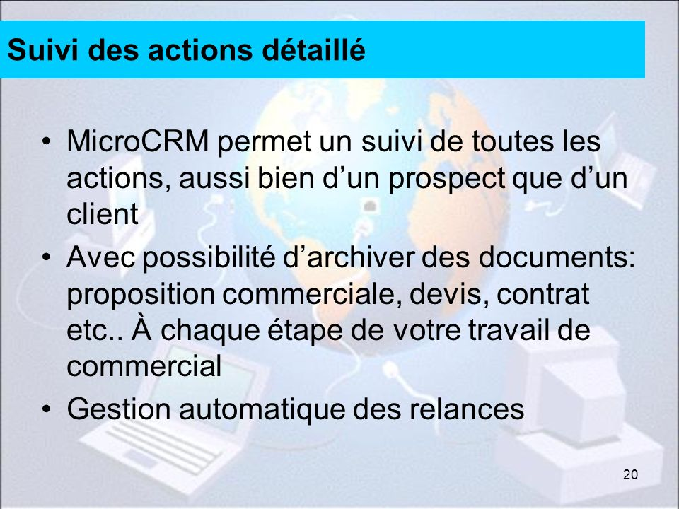 20 Suivi des actions détaillé MicroCRM permet un suivi de toutes les actions, aussi bien dun prospect que dun client Avec possibilité darchiver des documents: proposition commerciale, devis, contrat etc..