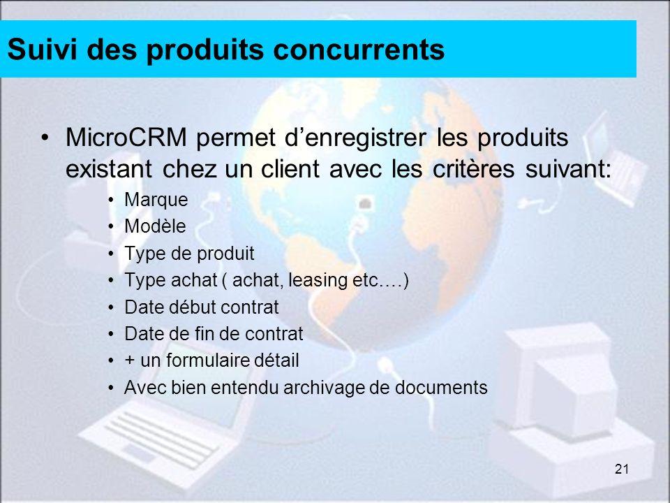21 Suivi des produits concurrents MicroCRM permet denregistrer les produits existant chez un client avec les critères suivant: Marque Modèle Type de p