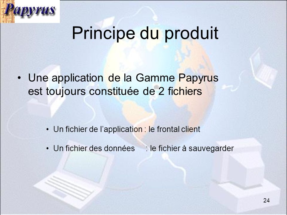 24 Principe du produit Une application de la Gamme Papyrus est toujours constituée de 2 fichiers Un fichier de lapplication : le frontal client Un fichier des données : le fichier à sauvegarder