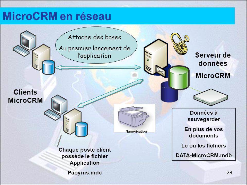 28 MicroCRM en réseau Données à sauvegarder En plus de vos documents Le ou les fichiers DATA-MicroCRM.mdb Chaque poste client possède le fichier Application Papyrus.mde Clients MicroCRM Serveur de données MicroCRM Attache des bases Au premier lancement de lapplication Numérisation