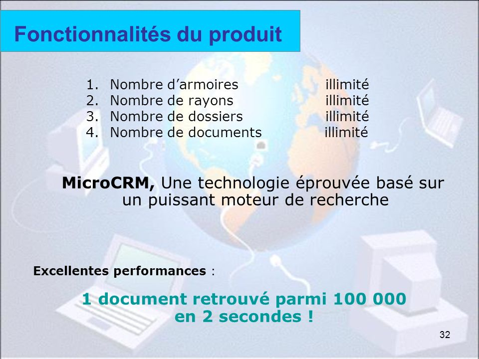32 MicroCRM, Une technologie éprouvée basé sur un puissant moteur de recherche Excellentes performances : 1 document retrouvé parmi 100 000 en 2 secondes .