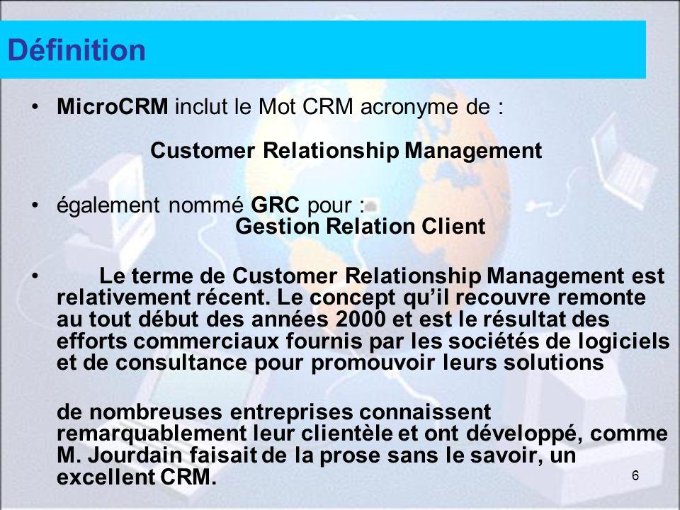 6 Définition MicroCRM inclut le Mot CRM acronyme de : Customer Relationship Management également nommé GRC pour : Gestion Relation Client Le terme de Customer Relationship Management est relativement récent.