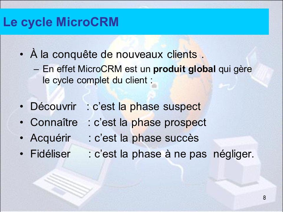 8 Le cycle MicroCRM À la conquête de nouveaux clients. –En effet MicroCRM est un produit global qui gère le cycle complet du client : Découvrir : cest