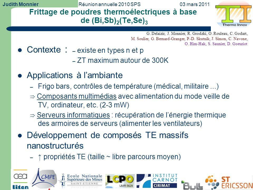 Judith MonnierRéunion annuelle 2010 SPS03 mars 2011 2 Nanopoudre SPS 99% HIP 97% Micro-ondes 90,5% Compacité Spark Plasma Sintering (SPS) (Pression uniaxiale, Chauffage généré par pulses de courant) Conditions : Ø8-20mm, 360°C, 50MPa, 5 Hot Isostatic Pressing (HIP) (Pression isostatique, Chauffage par un four) Conditions : Ø10mm, 480°C, 1400bars, 60 Micro-ondes (Pression à froid préalable, Chauffage généré par micro- ondes) Conditions : Ø8mm, T max = 420°C (Bi,Sb) 2 (Te,Se) 3 – comparaison entre 3 techniques de mise en forme