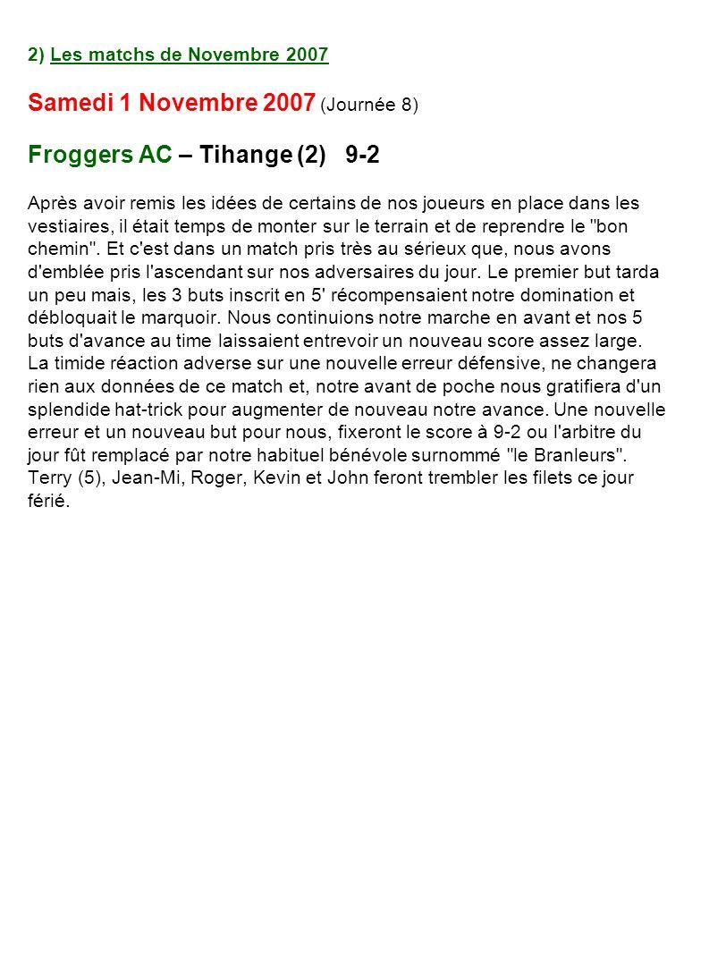 2) Les matchs de Novembre 2007 Samedi 1 Novembre 2007 (Journée 8) Froggers AC – Tihange (2) 9-2 Après avoir remis les idées de certains de nos joueurs en place dans les vestiaires, il était temps de monter sur le terrain et de reprendre le bon chemin .