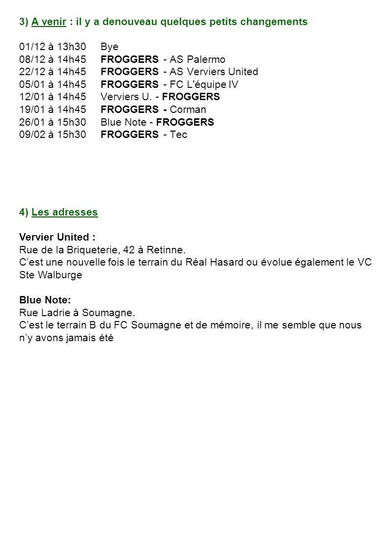 3) A venir : il y a denouveau quelques petits changements 01/12 à 13h30 Bye 08/12 à 14h45 FROGGERS - AS Palermo 22/12 à 14h45 FROGGERS - AS Verviers United 05/01 à 14h45 FROGGERS - FC L équipe IV 12/01 à 14h45 Verviers U.