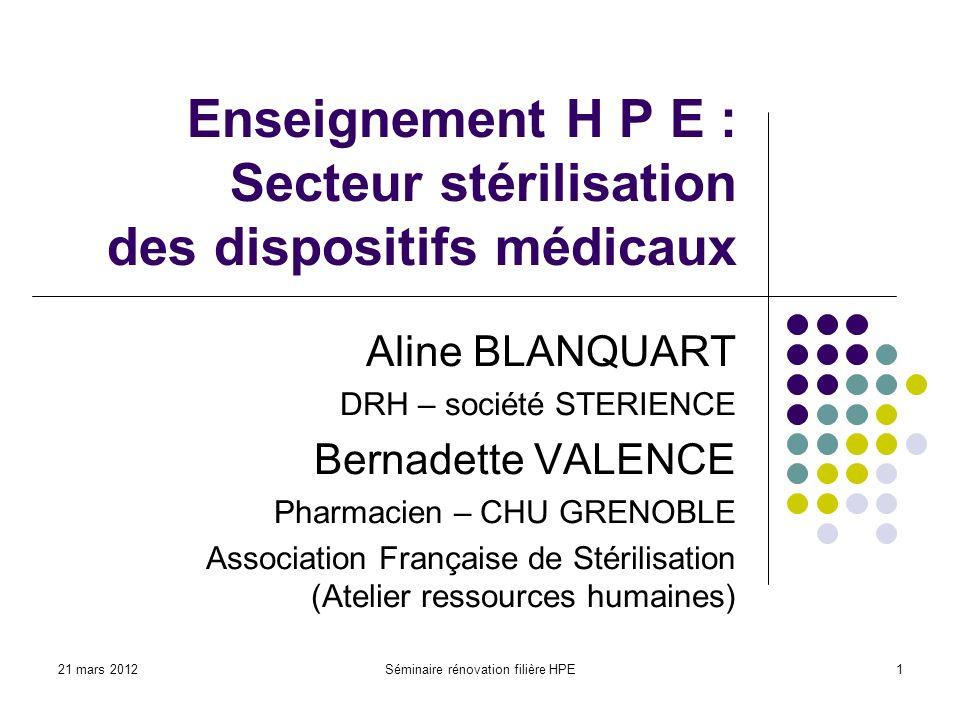 21 mars 2012Séminaire rénovation filière HPE1 Enseignement H P E : Secteur stérilisation des dispositifs médicaux Aline BLANQUART DRH – société STERIE