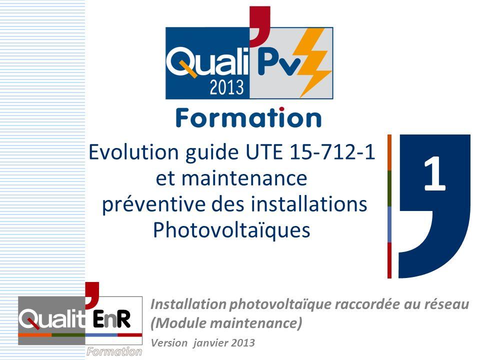 Evolution guide UTE 15-712-1 et maintenance préventive des installations Photovoltaïques 1 1 Installation photovoltaïque raccordée au réseau (Module maintenance) Version janvier 2013