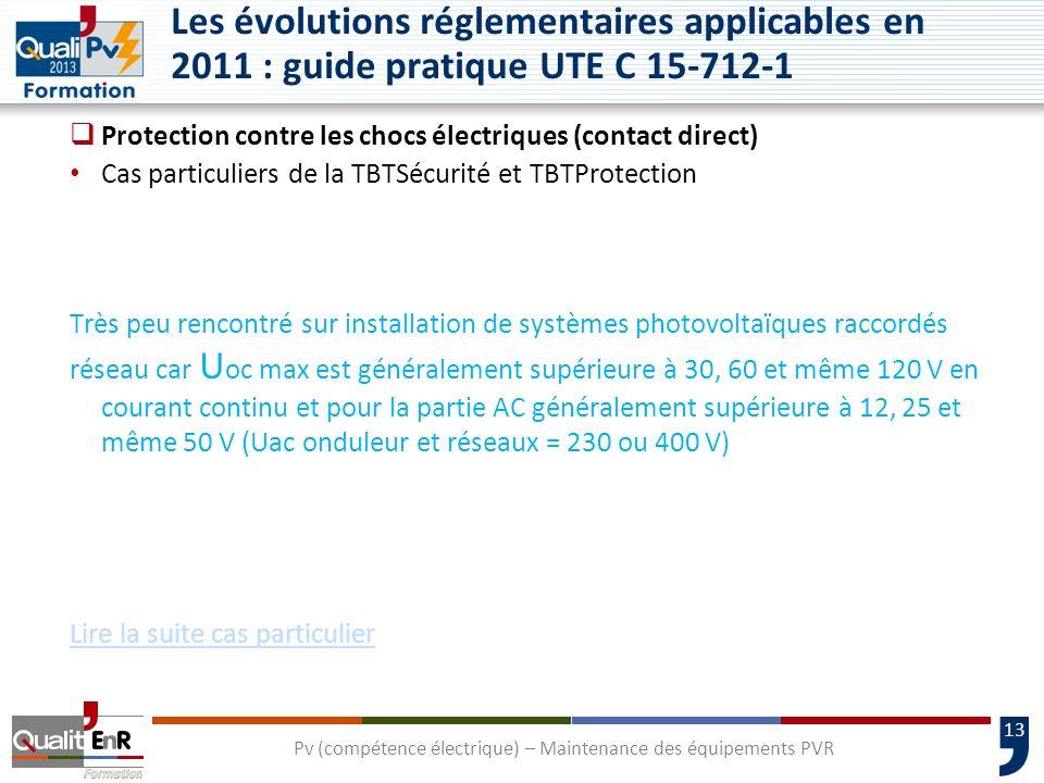 13 Les évolutions réglementaires applicables en 2011 : guide pratique UTE C 15-712-1 Protection contre les chocs électriques (contact direct) Cas particuliers de la TBTSécurité et TBTProtection Très peu rencontré sur installation de systèmes photovoltaïques raccordés réseau car U oc max est généralement supérieure à 30, 60 et même 120 V en courant continu et pour la partie AC généralement supérieure à 12, 25 et même 50 V (Uac onduleur et réseaux = 230 ou 400 V) Lire la suite cas particulier Pv (compétence électrique) – Maintenance des équipements PVR