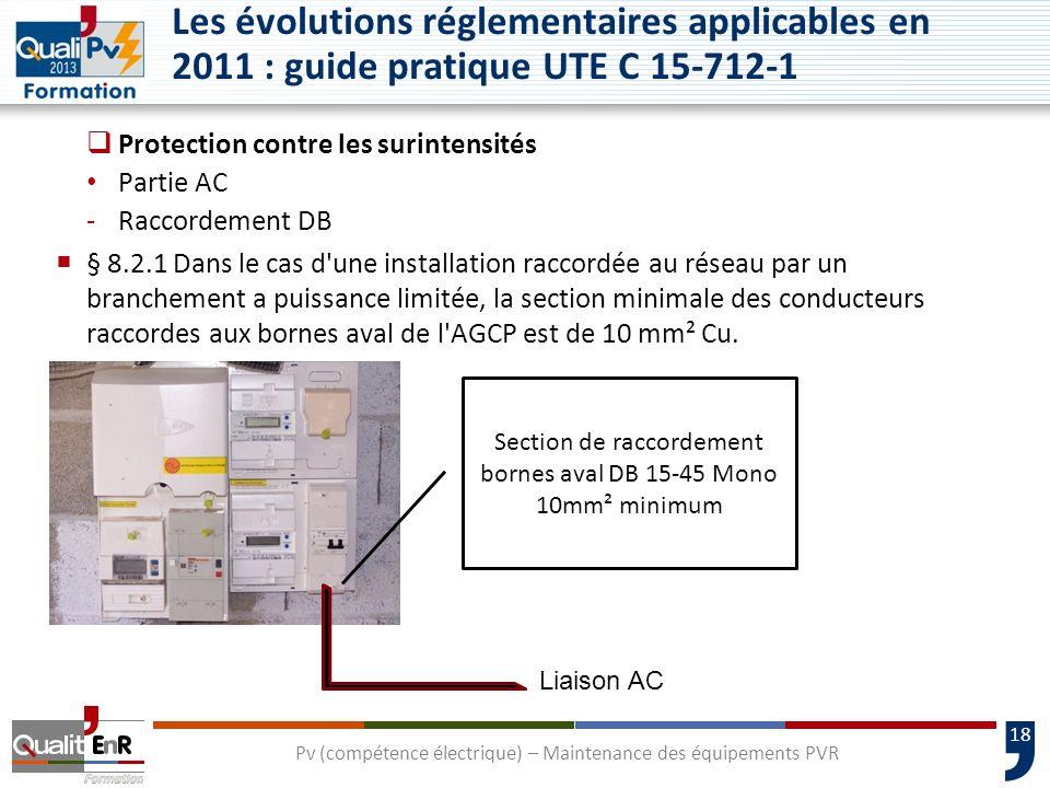 18 Protection contre les surintensités Partie AC -Raccordement DB § 8.2.1 Dans le cas d une installation raccordée au réseau par un branchement a puissance limitée, la section minimale des conducteurs raccordes aux bornes aval de l AGCP est de 10 mm² Cu.