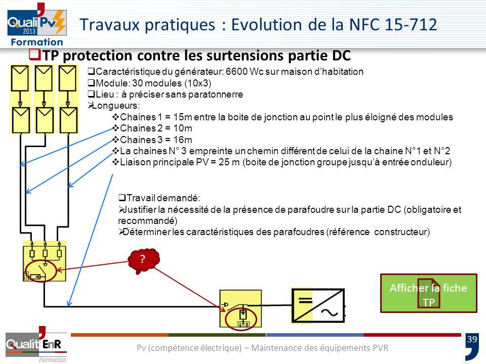 39 Travaux pratiques : Evolution de la NFC 15-712 TP protection contre les surtensions partie DC Pv (compétence électrique) – Maintenance des équipements PVR Caractéristique du générateur: 6600 Wc sur maison dhabitation Module: 30 modules (10x3) Lieu : à préciser sans paratonnerre Longueurs: Chaines 1 = 15m entre la boite de jonction au point le plus éloigné des modules Chaines 2 = 10m Chaines 3 = 16m La chaines N° 3 empreinte un chemin différent de celui de la chaine N°1 et N°2 Liaison principale PV = 25 m (boite de jonction groupe jusquà entrée onduleur) .