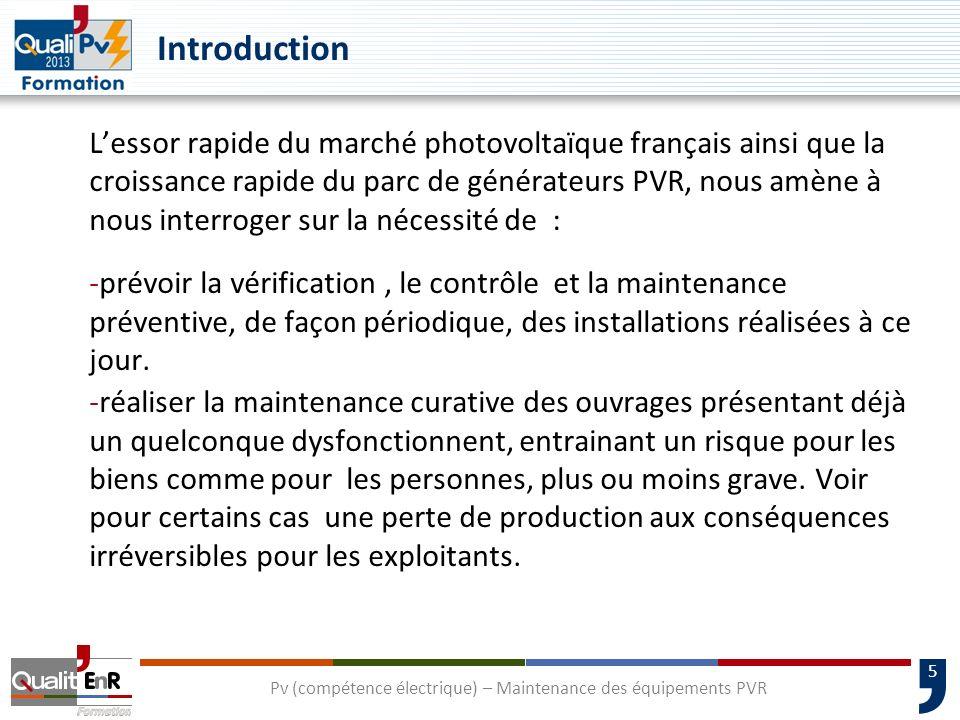 5 Introduction Lessor rapide du marché photovoltaïque français ainsi que la croissance rapide du parc de générateurs PVR, nous amène à nous interroger sur la nécessité de : -prévoir la vérification, le contrôle et la maintenance préventive, de façon périodique, des installations réalisées à ce jour.