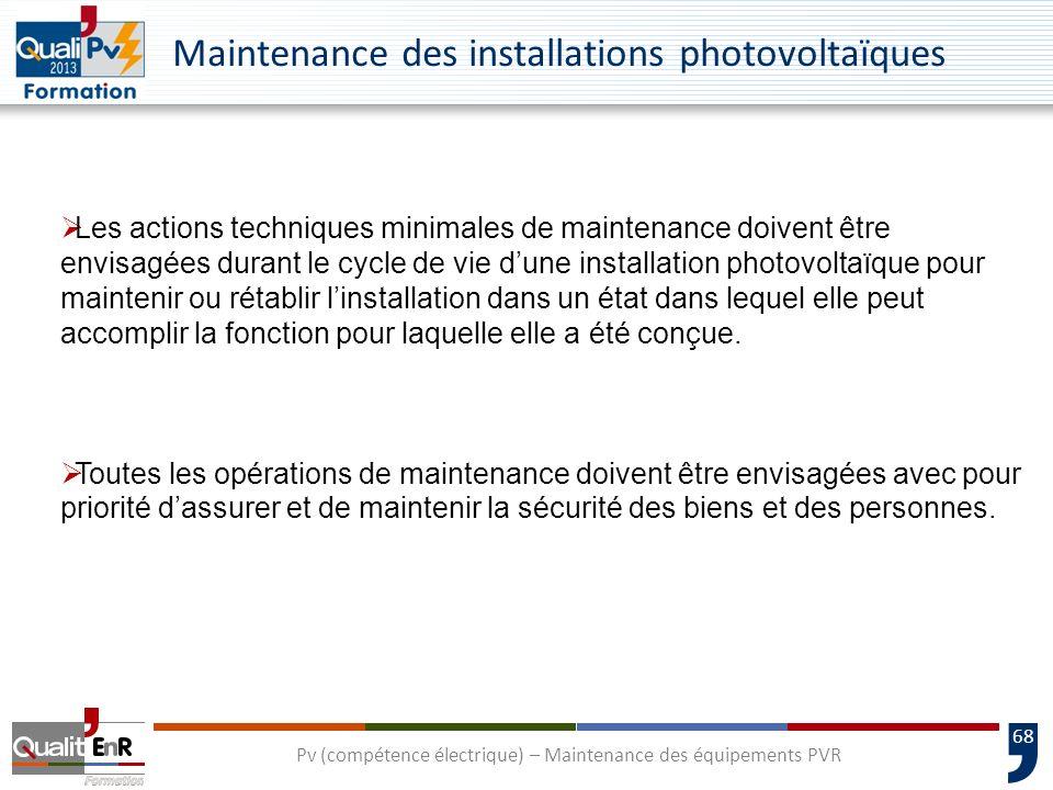 68 Pv (compétence électrique) – Maintenance des équipements PVR Maintenance des installations photovoltaïques Les actions techniques minimales de maintenance doivent être envisagées durant le cycle de vie dune installation photovoltaïque pour maintenir ou rétablir linstallation dans un état dans lequel elle peut accomplir la fonction pour laquelle elle a été conçue.