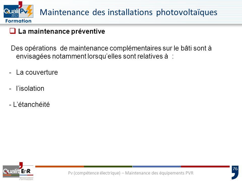 76 Maintenance des installations photovoltaïques La maintenance préventive Des opérations de maintenance complémentaires sur le bâti sont à envisagées notamment lorsquelles sont relatives à : -La couverture -lisolation - Létanchéité Pv (compétence électrique) – Maintenance des équipements PVR