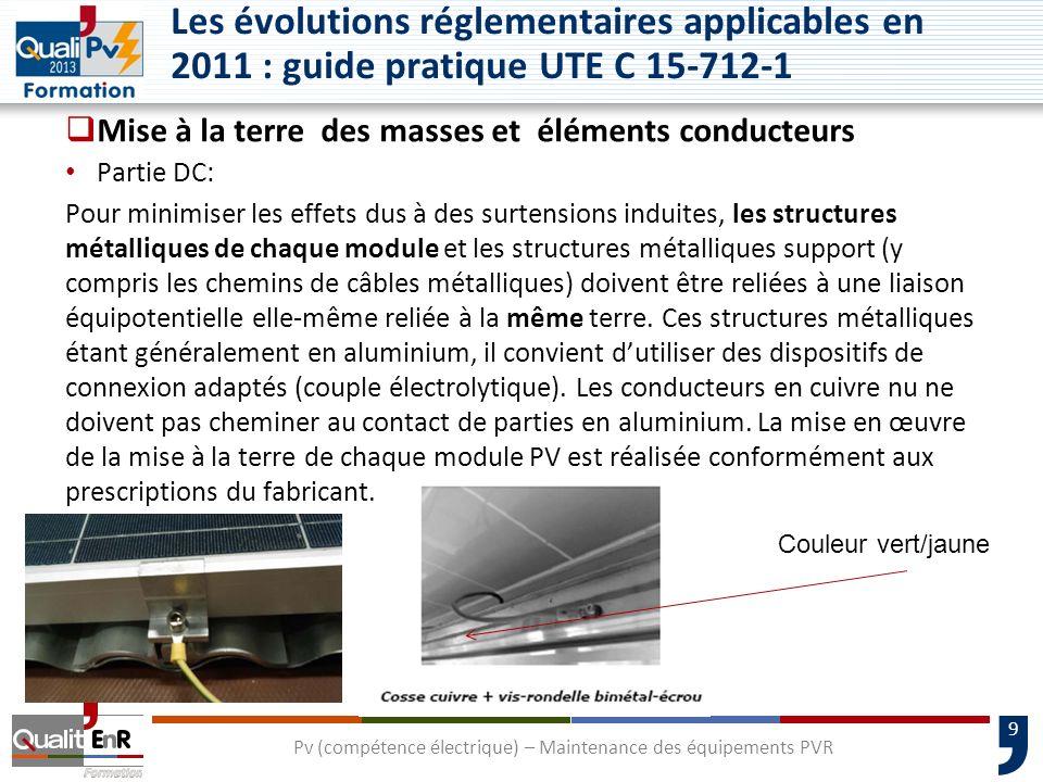 30 Chute de tension (partie DC) UTE 15-712 février 2008 : U/U max 3% à I scstc recommandé 1% UTE 15-712-1 juillet 2010: U/U max 3% à I mppstc recommandé 1% Tension à prendre en compte : U mpp STC Résistivité du cuivre : ρ = 1,25 x ρ0 soit 0,023 /mm² La chute de tension à considérer est le cumul de la chute générée respectivement par les câbles de chaine, de groupes et principale Pv si existants Pv (compétence électrique) – Maintenance des équipements PVR Les évolutions réglementaires applicables en 2011 : guide pratique UTE C 15-712-1