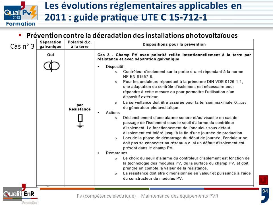 94 Prévention contre la dégradation des installations photovoltaïques Cas n° 3 Pv (compétence électrique) – Maintenance des équipements PVR Les évolutions réglementaires applicables en 2011 : guide pratique UTE C 15-712-1