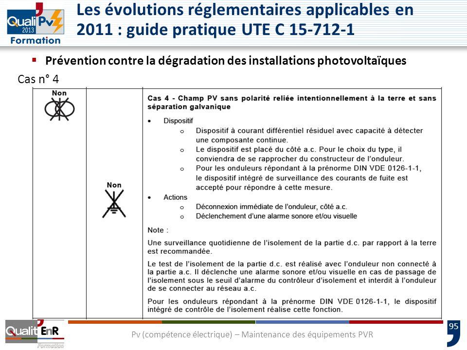 95 Prévention contre la dégradation des installations photovoltaïques Cas n° 4 Pv (compétence électrique) – Maintenance des équipements PVR Les évolutions réglementaires applicables en 2011 : guide pratique UTE C 15-712-1