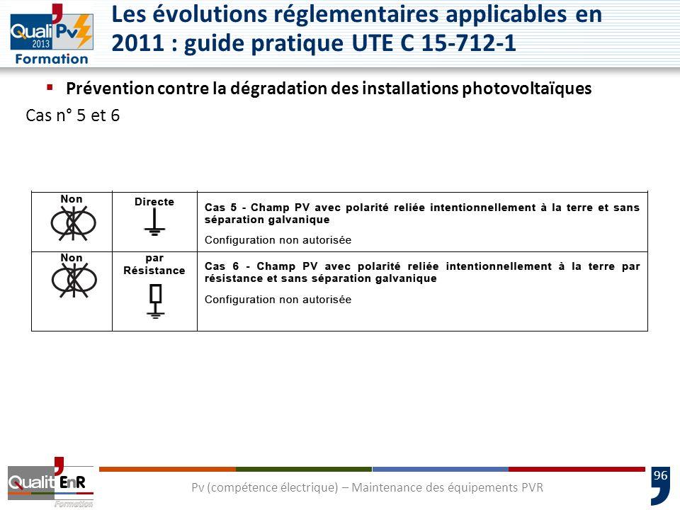 96 Prévention contre la dégradation des installations photovoltaïques Cas n° 5 et 6 Pv (compétence électrique) – Maintenance des équipements PVR Les évolutions réglementaires applicables en 2011 : guide pratique UTE C 15-712-1