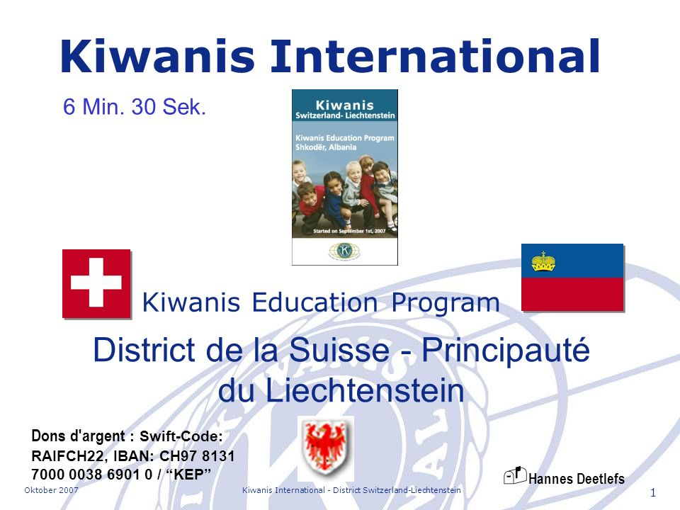 Oktober 2007Kiwanis International - District Switzerland-Liechtenstein 1 Kiwanis Education Program Kiwanis International District de la Suisse - Principauté du Liechtenstein Dons d argent : Swift-Code: RAIFCH22, IBAN: CH97 8131 7000 0038 6901 0 / KEP 6 Min.