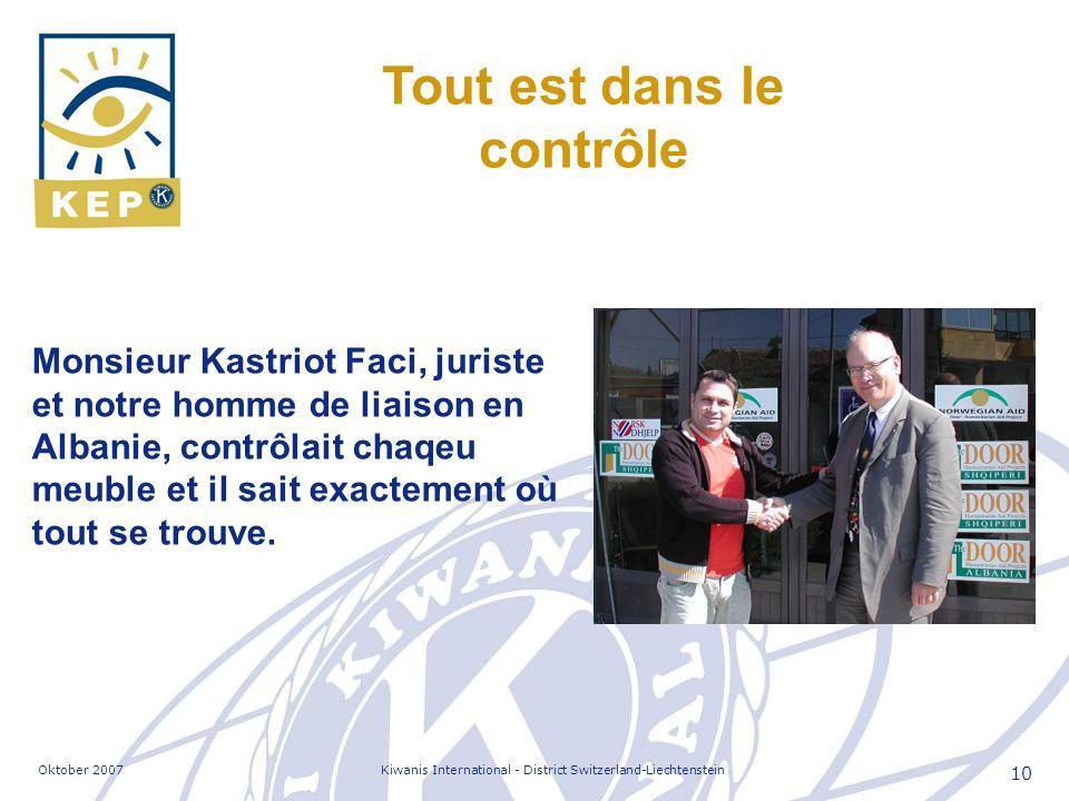 Oktober 2007Kiwanis International - District Switzerland-Liechtenstein 10 Tout est dans le contrôle Monsieur Kastriot Faci, juriste et notre homme de liaison en Albanie, contrôlait chaqeu meuble et il sait exactement où tout se trouve.