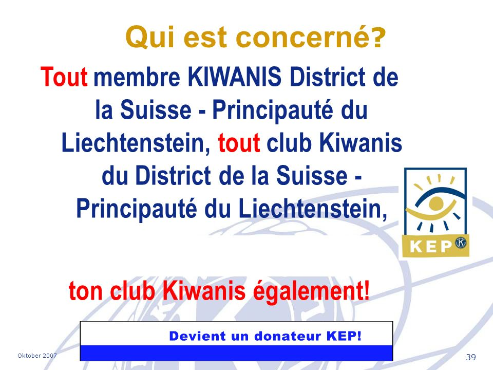 Oktober 2007Kiwanis International - District Switzerland-Liechtenstein 39 Tout membre KIWANIS District de la Suisse - Principauté du Liechtenstein, tout club Kiwanis du District de la Suisse - Principauté du Liechtenstein, ton club Kiwanis également.