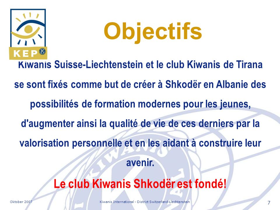 Oktober 2007Kiwanis International - District Switzerland-Liechtenstein 7 Objectifs Kiwanis Suisse-Liechtenstein et le club Kiwanis de Tirana se sont f